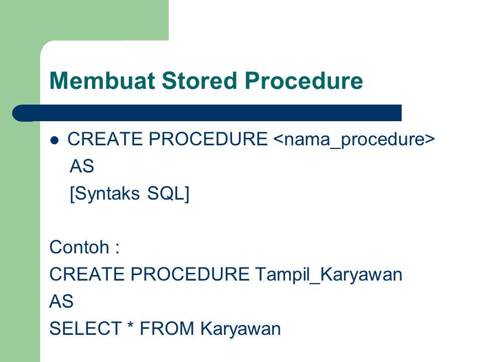 Membuat Stored Procedure CREATE PROCEDURE AS [Syntaks SQL] Contoh : CREATE PROCEDURE Tampil_Karyawan AS SELECT * FROM Karyawan