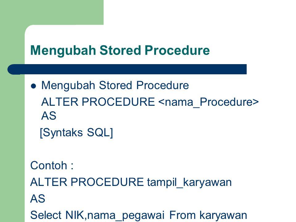 Mengubah Stored Procedure ALTER PROCEDURE AS [Syntaks SQL] Contoh : ALTER PROCEDURE tampil_karyawan AS Select NIK,nama_pegawai From karyawan