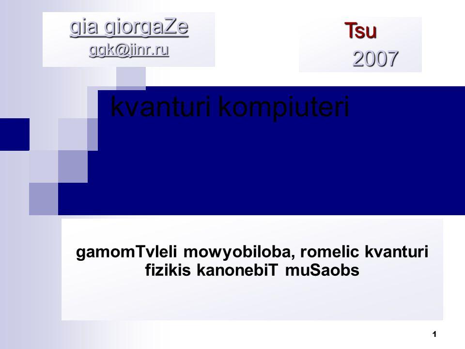 1 kvanturi kompiuteri gia giorgaZe ggk@jinr.ru Tsu 2007 2007 gamomTvleli mowyobiloba, romelic kvanturi fizikis kanonebiT muSaobs
