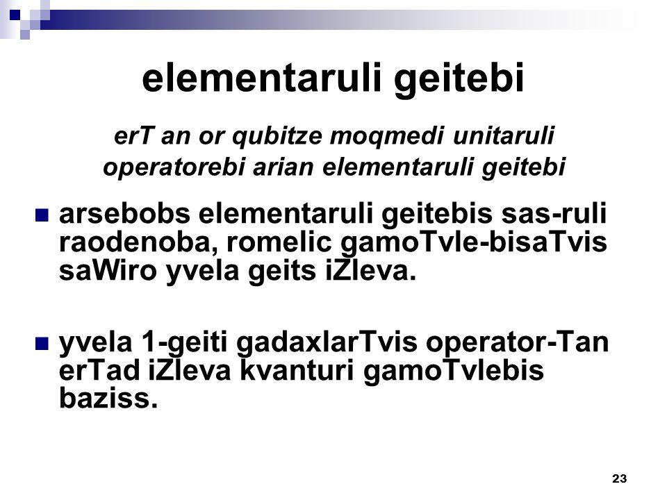 23 elementaruli geitebi erT an or qubitze moqmedi unitaruli operatorebi arian elementaruli geitebi arsebobs elementaruli geitebis sas-ruli raodenoba, romelic gamoTvle-bisaTvis saWiro yvela geits iZleva.