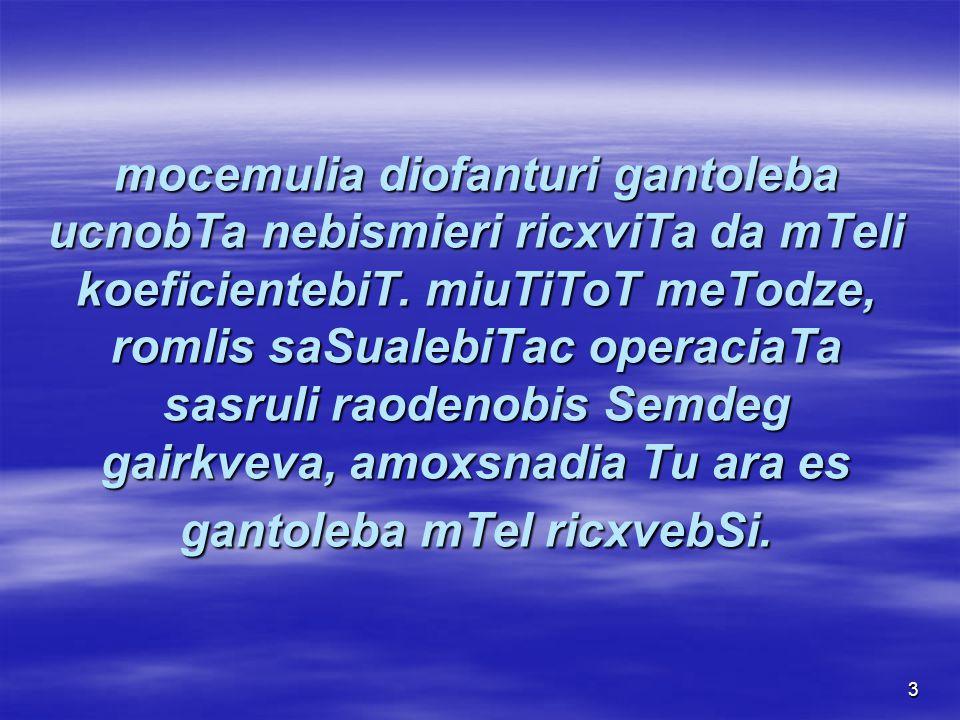 3 mocemulia diofanturi gantoleba ucnobTa nebismieri ricxviTa da mTeli koeficientebiT.