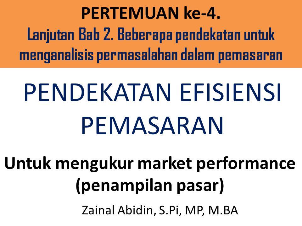 PENDEKATAN EFISIENSI PEMASARAN Untuk mengukur market performance (penampilan pasar) Zainal Abidin, S.Pi, MP, M.BA PERTEMUAN ke-4.
