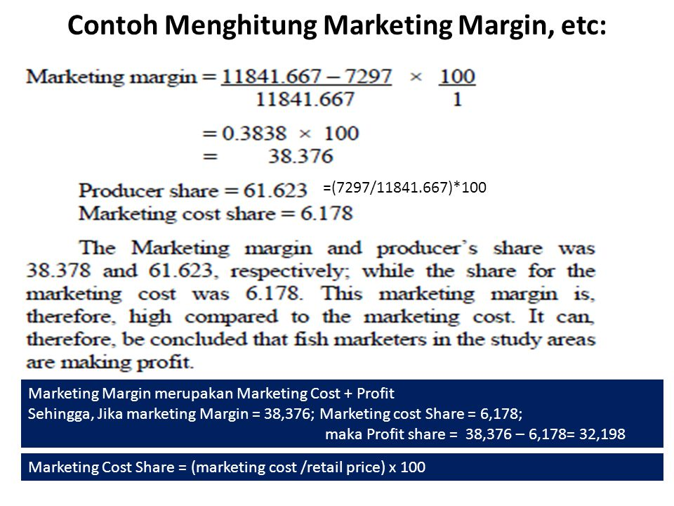 Contoh Menghitung Marketing Margin, etc: =(7297/11841.667)*100 Marketing Margin merupakan Marketing Cost + Profit Sehingga, Jika marketing Margin = 38,376; Marketing cost Share = 6,178; maka Profit share = 38,376 – 6,178= 32,198 Marketing Cost Share = (marketing cost /retail price) x 100