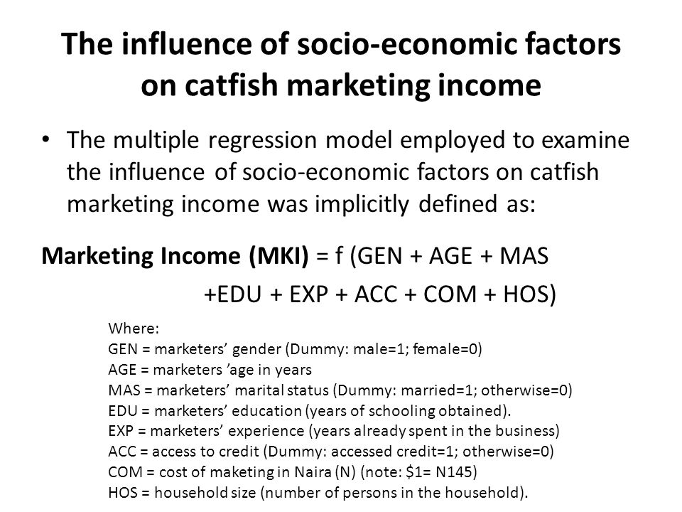 The influence of socio-economic factors on catfish marketing income The multiple regression model employed to examine the influence of socio-economic factors on catfish marketing income was implicitly defined as: Marketing Income (MKI) = f (GEN + AGE + MAS +EDU + EXP + ACC + COM + HOS) Where: GEN = marketers' gender (Dummy: male=1; female=0) AGE = marketers 'age in years MAS = marketers' marital status (Dummy: married=1; otherwise=0) EDU = marketers' education (years of schooling obtained).