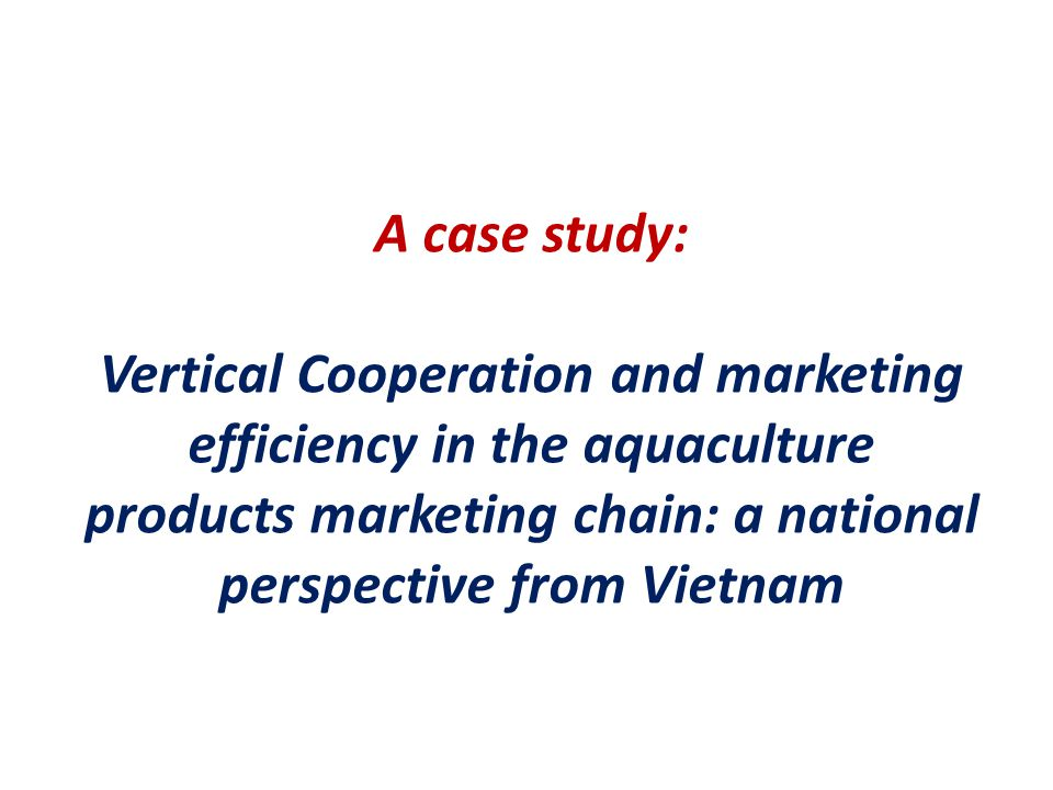 A case study: Vertical Cooperation and marketing efficiency in the aquaculture products marketing chain: a national perspective from Vietnam