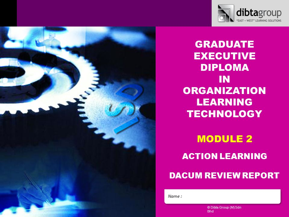1 © Dibta Group (M) Sdn Bhd Name : GRADUATE EXECUTIVE DIPLOMA IN ORGANIZATION LEARNING TECHNOLOGY MODULE 2 ACTION LEARNING DACUM REVIEW REPORT