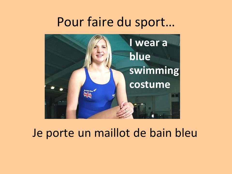 Pour faire du sport… Je porte un maillot de bain bleu I wear a blue swimming costume