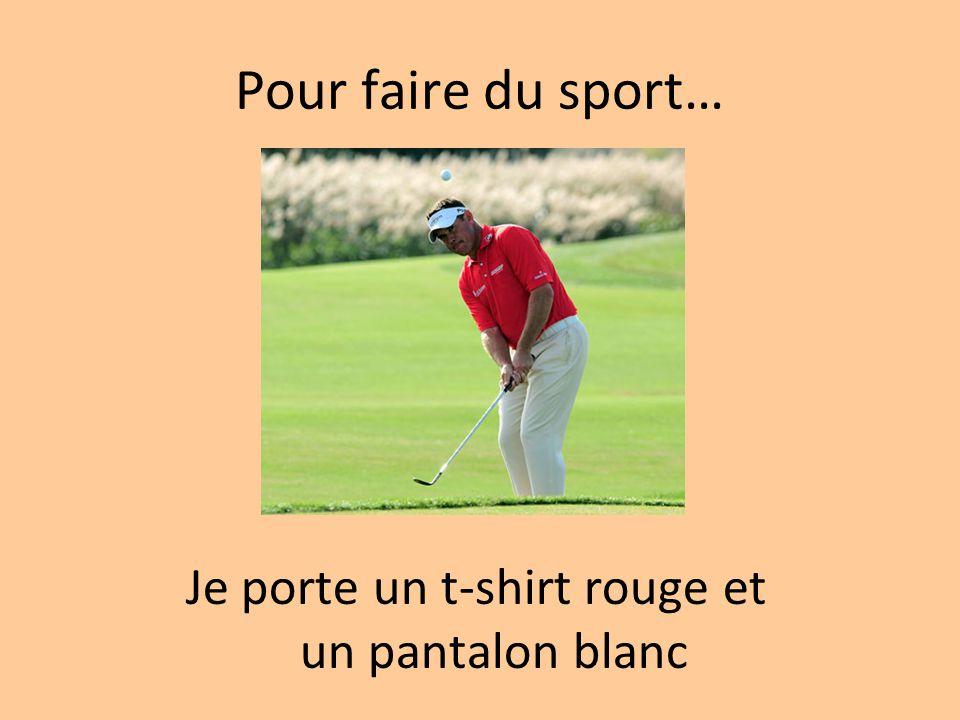 Pour faire du sport… Je porte un t-shirt rouge et un pantalon blanc