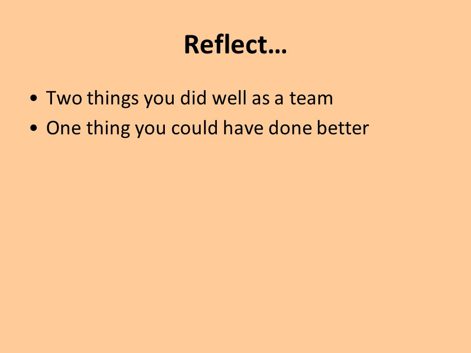 Reflect… Two things you did well as a team One thing you could have done better