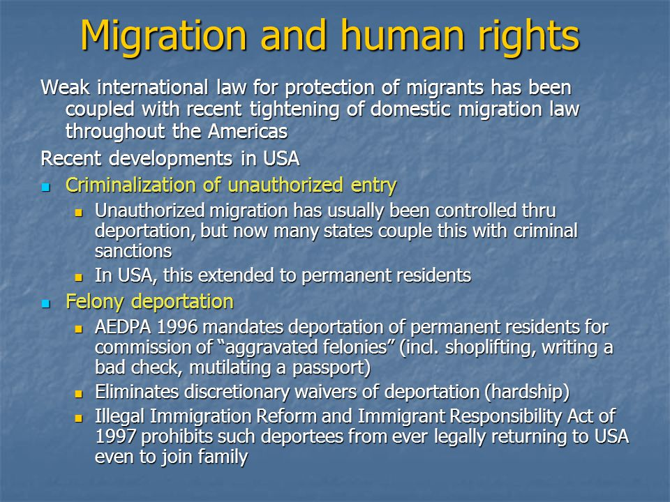 Migration and human rights Weak international law for protection of migrants has been coupled with recent tightening of domestic migration law throughout the Americas Recent developments in USA Criminalization of unauthorized entry Criminalization of unauthorized entry Unauthorized migration has usually been controlled thru deportation, but now many states couple this with criminal sanctions Unauthorized migration has usually been controlled thru deportation, but now many states couple this with criminal sanctions In USA, this extended to permanent residents In USA, this extended to permanent residents Felony deportation Felony deportation AEDPA 1996 mandates deportation of permanent residents for commission of aggravated felonies (incl.