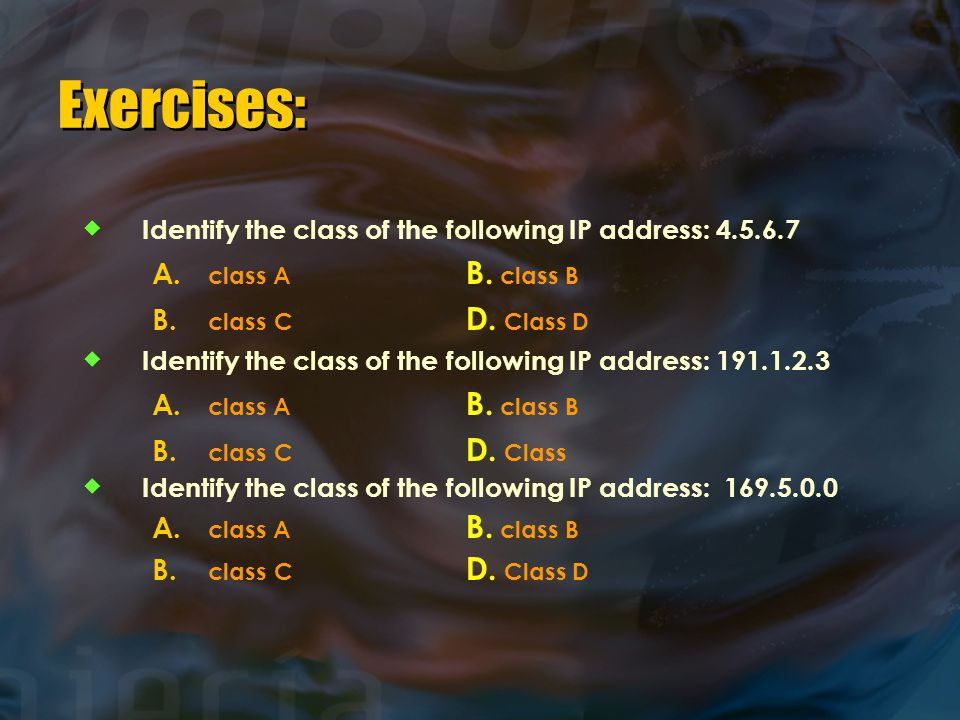 Exercises:  Identify the class of the following IP address: 4.5.6.7 A.