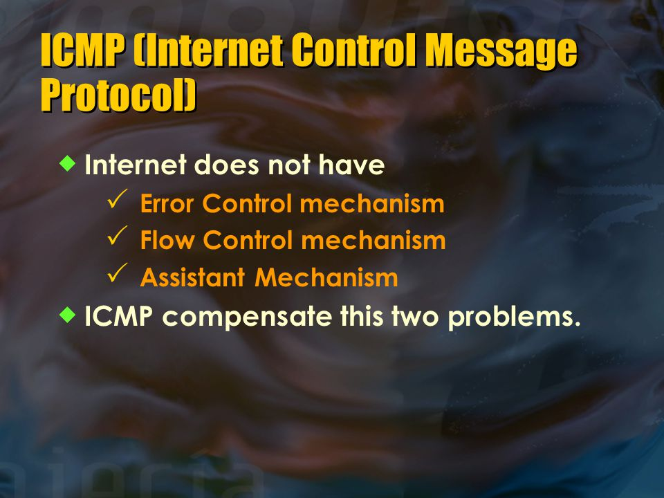 ICMP (Internet Control Message Protocol)  Internet does not have  Error Control mechanism  Flow Control mechanism  Assistant Mechanism  ICMP compensate this two problems.