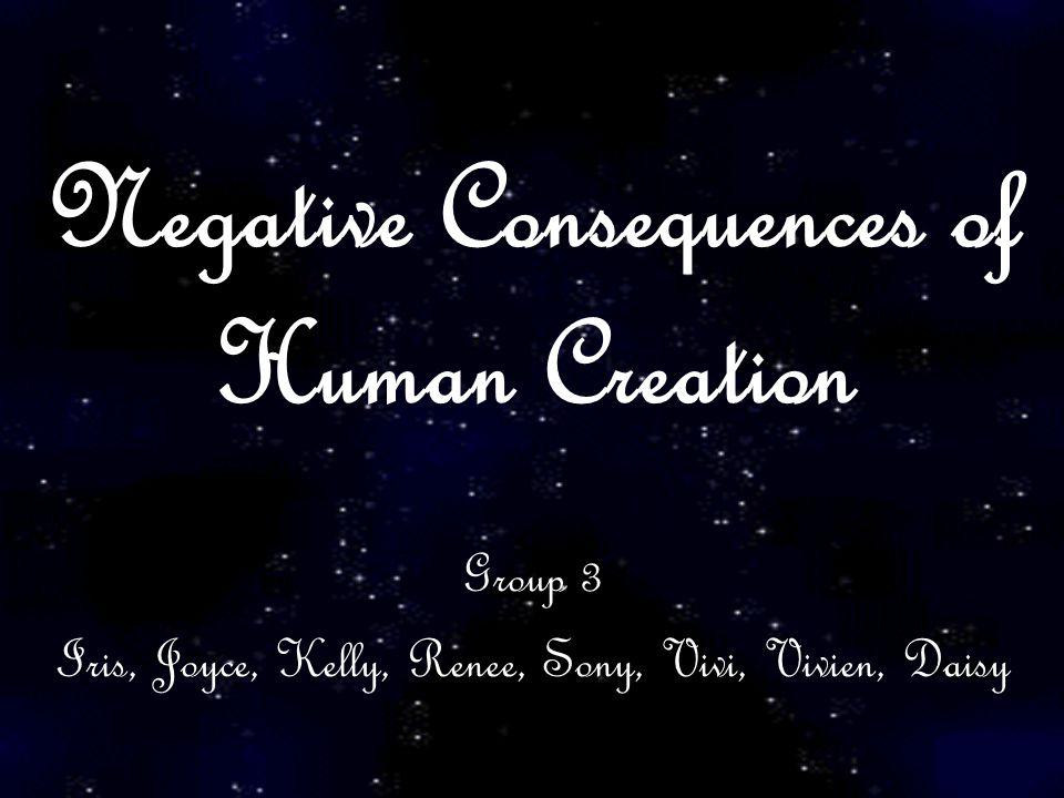 Negative Consequences of Human Creation Group 3 Iris, Joyce, Kelly, Renee, Sony, Vivi, Vivien, Daisy