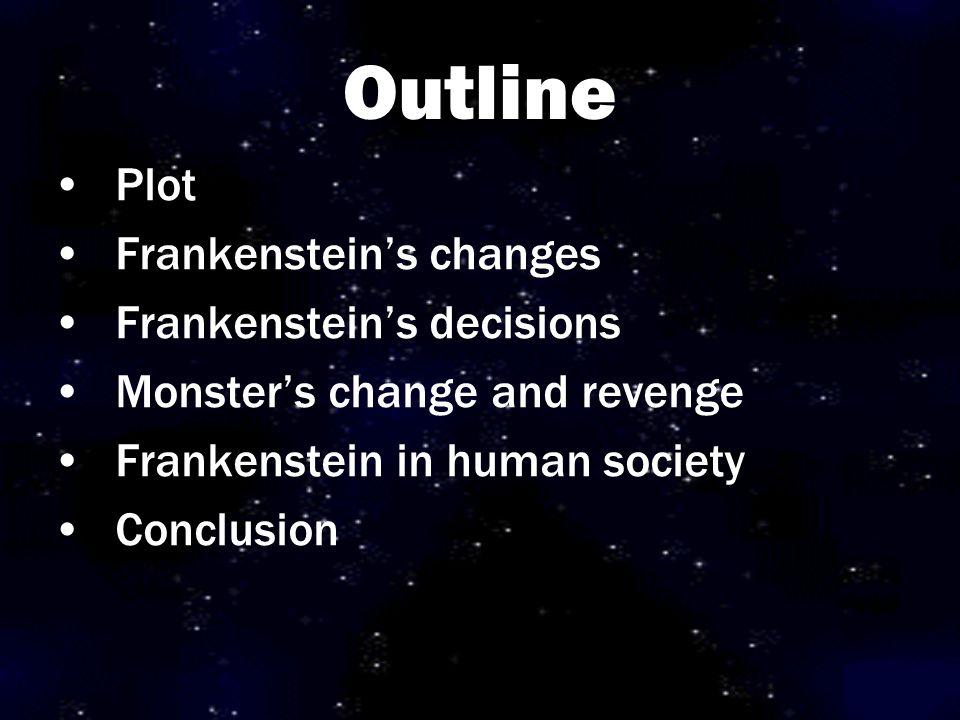 Outline Plot Frankenstein's changes Frankenstein's decisions Monster's change and revenge Frankenstein in human society Conclusion