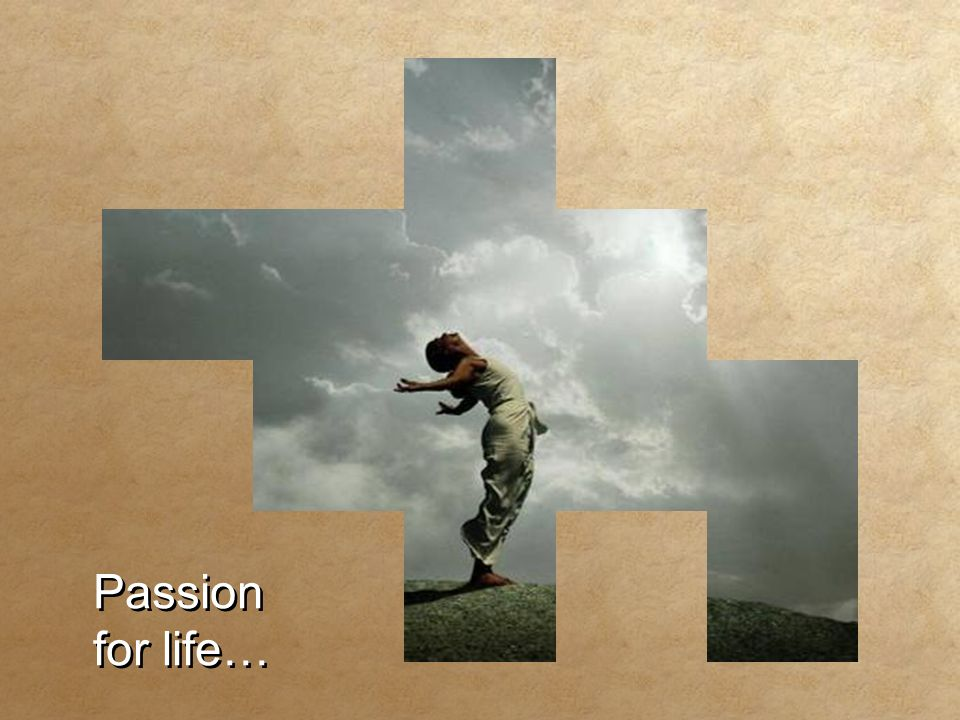 Passion for life… Passion for life…