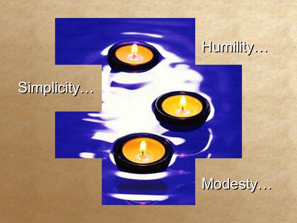 Humility… Humility… Simplicity… Simplicity… Modesty… Modesty…