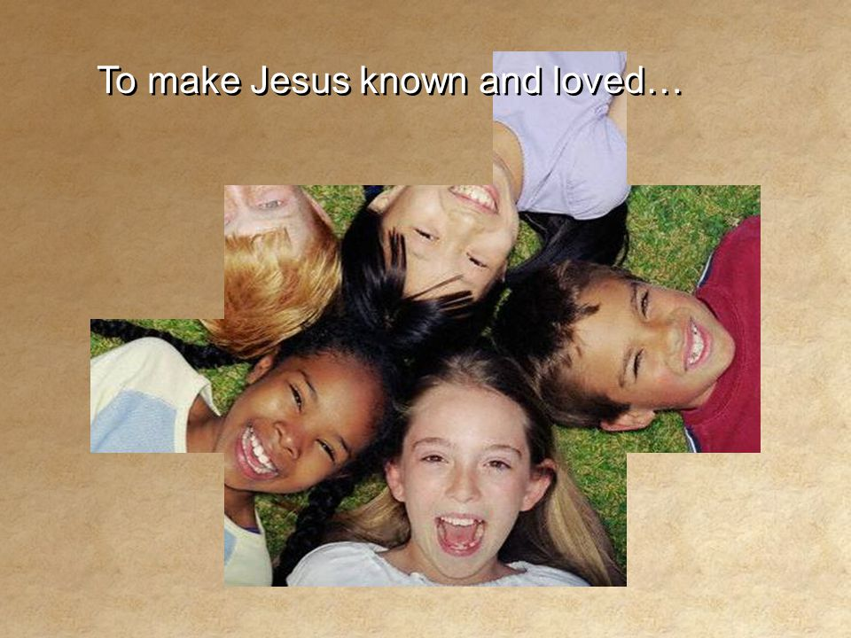To make Jesus known and loved… To make Jesus known and loved…