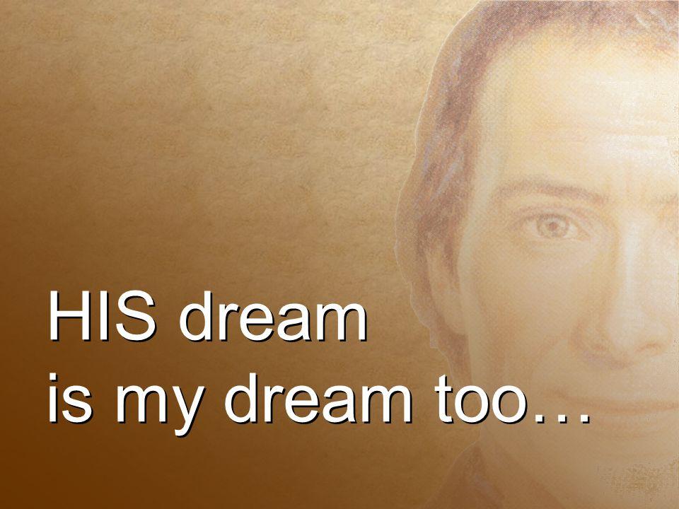 HIS dream is my dream too… HIS dream is my dream too…