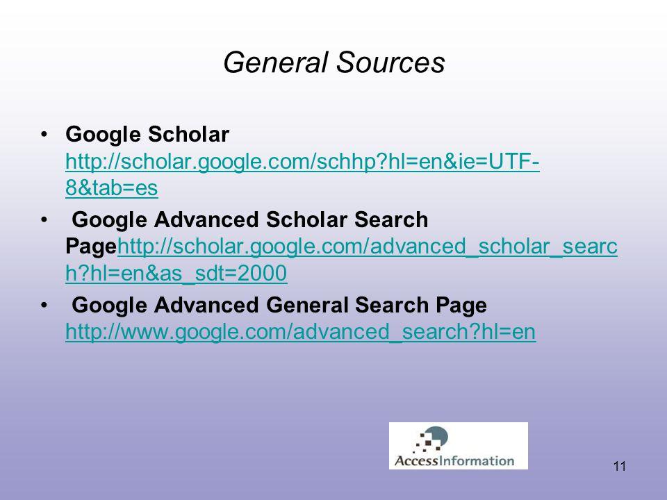 General Sources Google Scholar http://scholar.google.com/schhp hl=en&ie=UTF- 8&tab=es http://scholar.google.com/schhp hl=en&ie=UTF- 8&tab=es Google Advanced Scholar Search Pagehttp://scholar.google.com/advanced_scholar_searc h hl=en&as_sdt=2000http://scholar.google.com/advanced_scholar_searc h hl=en&as_sdt=2000 Google Advanced General Search Page http://www.google.com/advanced_search hl=en http://www.google.com/advanced_search hl=en 11