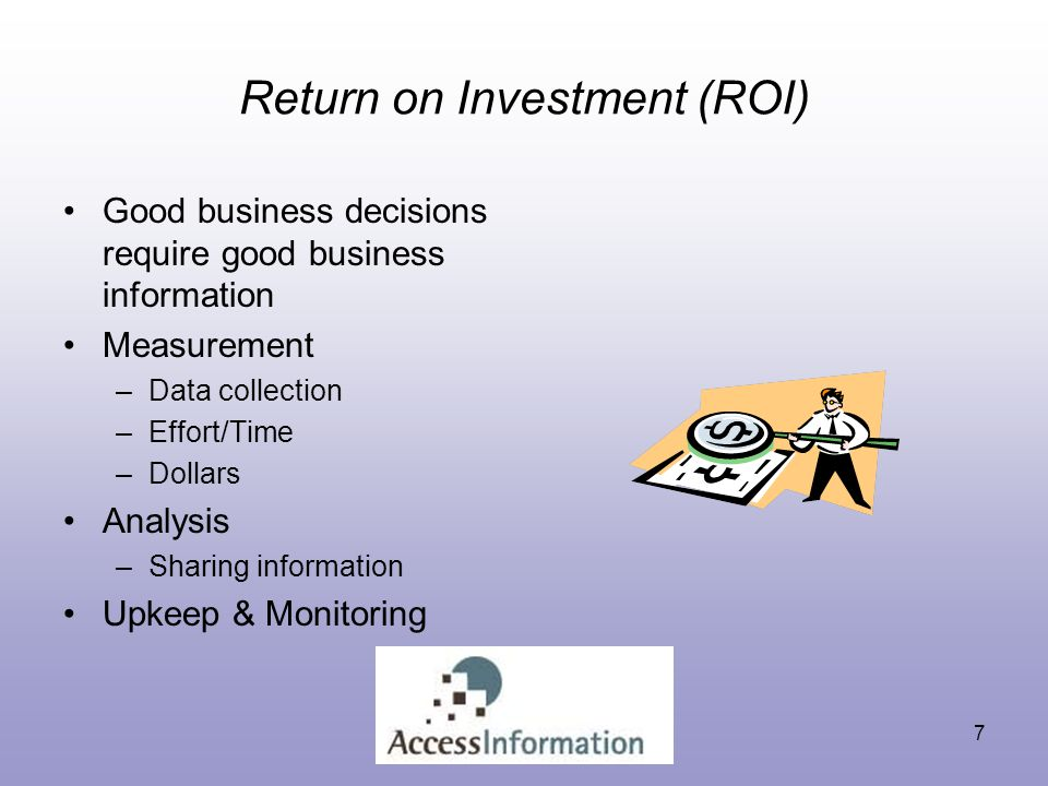 7 Return on Investment (ROI) Good business decisions require good business information Measurement –Data collection –Effort/Time –Dollars Analysis –Sharing information Upkeep & Monitoring