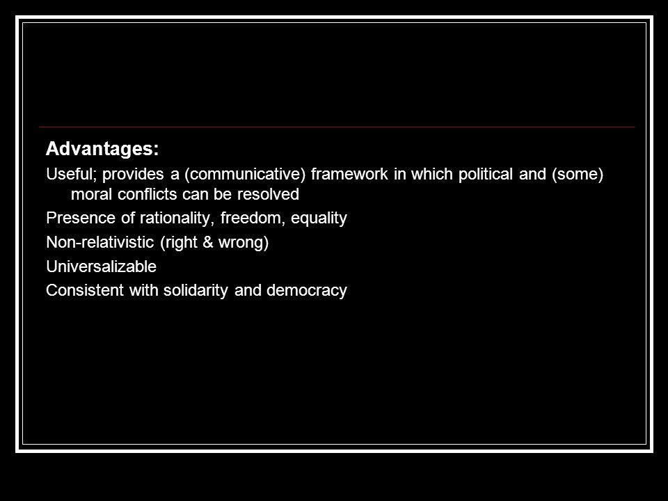Advantages: Useful; provides a (communicative) framework in which political and (some) moral conflicts can be resolved Presence of rationality, freedo