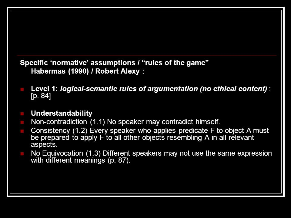 Specific 'normative' assumptions / rules of the game Habermas (1990) / Alexy : Level 2: the rules of jurisdiction and relevance (have ethical import and content) [p.