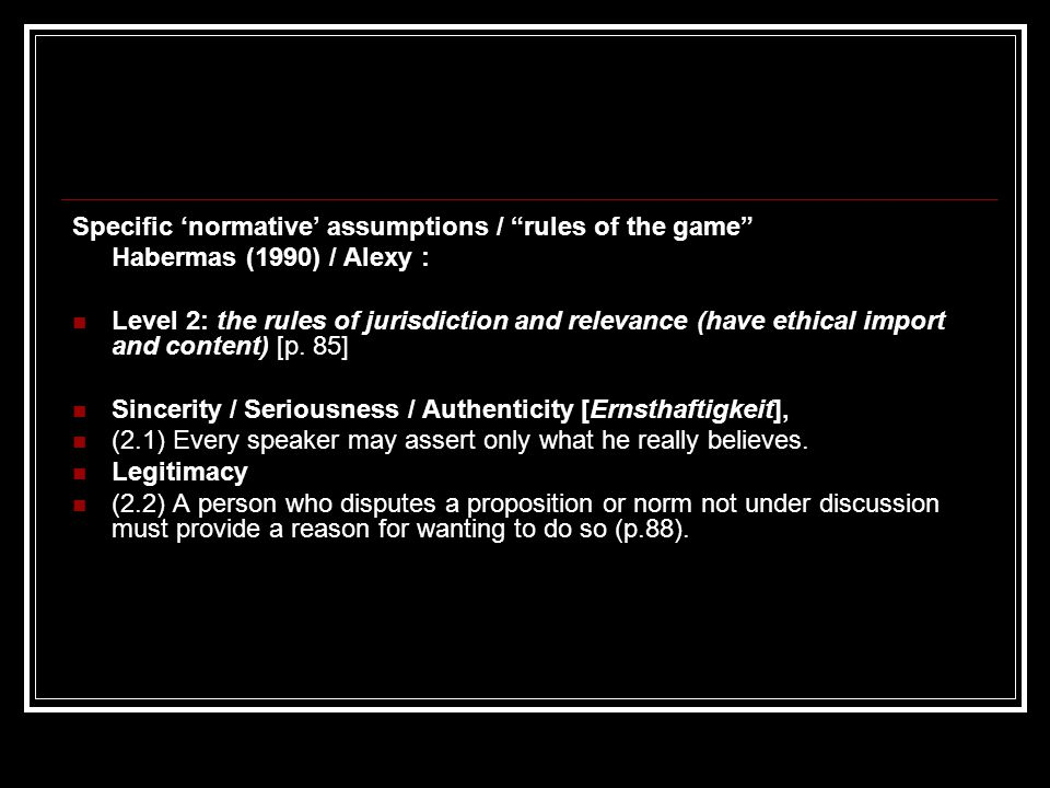 "Specific 'normative' assumptions / ""rules of the game"" Habermas (1990) / Alexy : Level 2: the rules of jurisdiction and relevance (have ethical import"