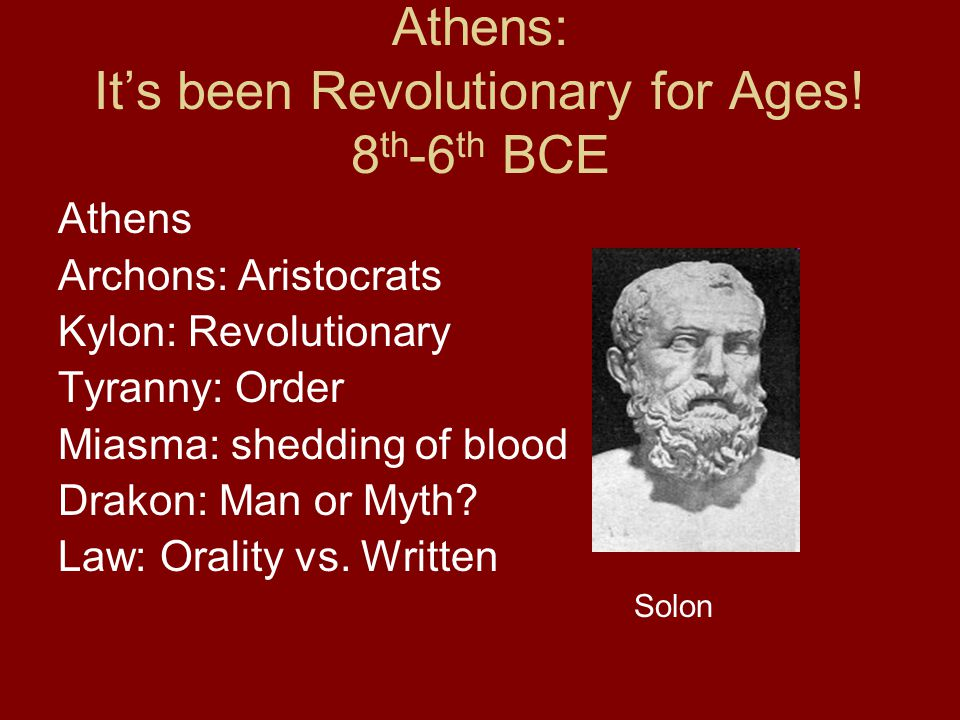 Athens: It's been Revolutionary for Ages! 8 th -6 th BCE Athens Archons: Aristocrats Kylon: Revolutionary Tyranny: Order Miasma: shedding of blood Dra