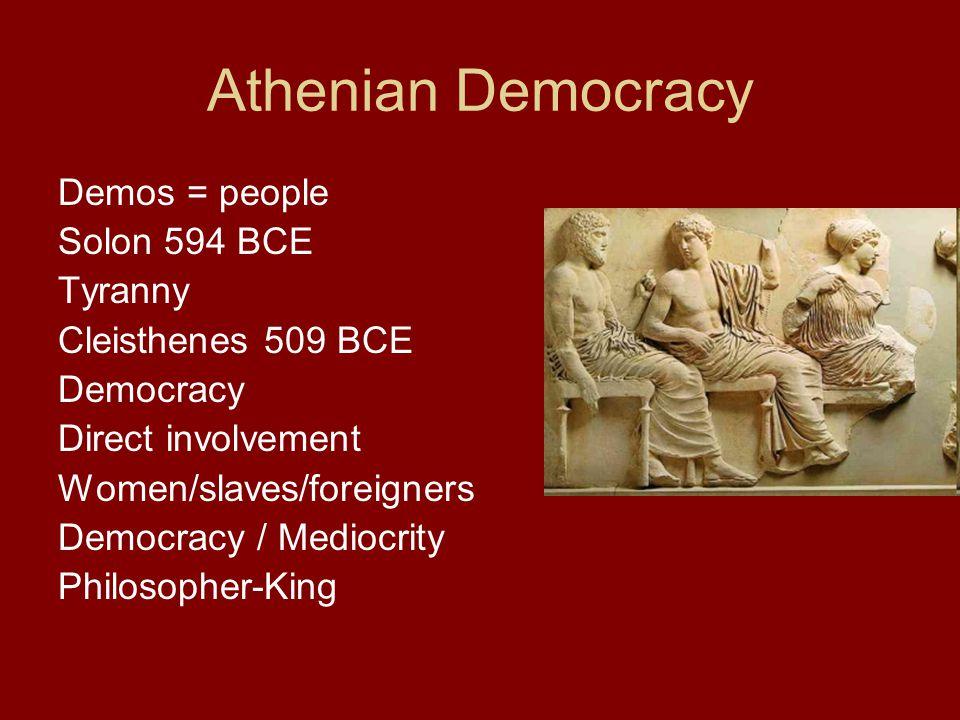Athenian Democracy Demos = people Solon 594 BCE Tyranny Cleisthenes 509 BCE Democracy Direct involvement Women/slaves/foreigners Democracy / Mediocrity Philosopher-King