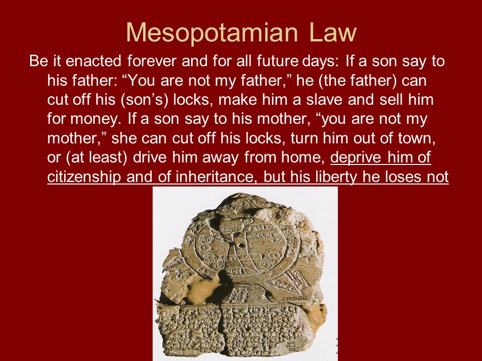 "Mesopotamian Law Be it enacted forever and for all future days: If a son say to his father: ""You are not my father,"" he (the father) can cut off his ("