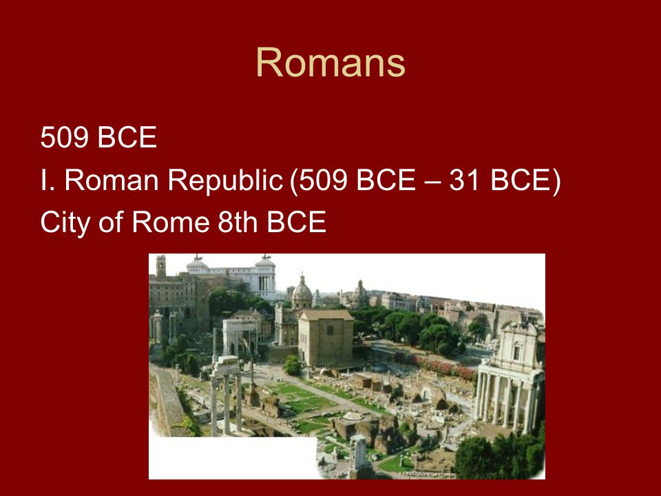 Romans 509 BCE I. Roman Republic (509 BCE – 31 BCE) City of Rome 8th BCE