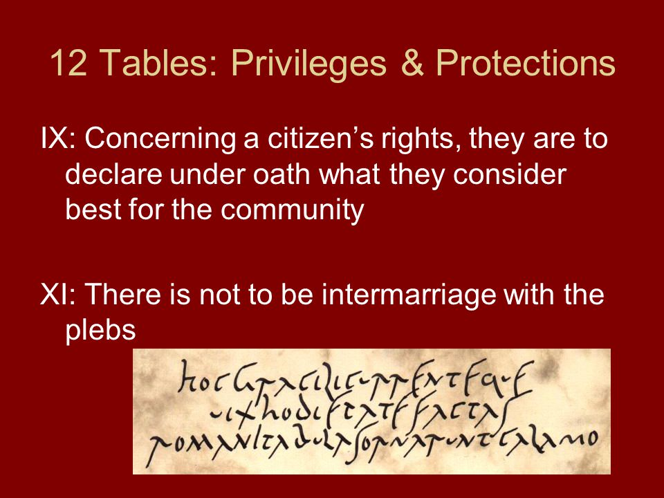 12 Tables: Privileges & Protections IX: Concerning a citizen's rights, they are to declare under oath what they consider best for the community XI: Th