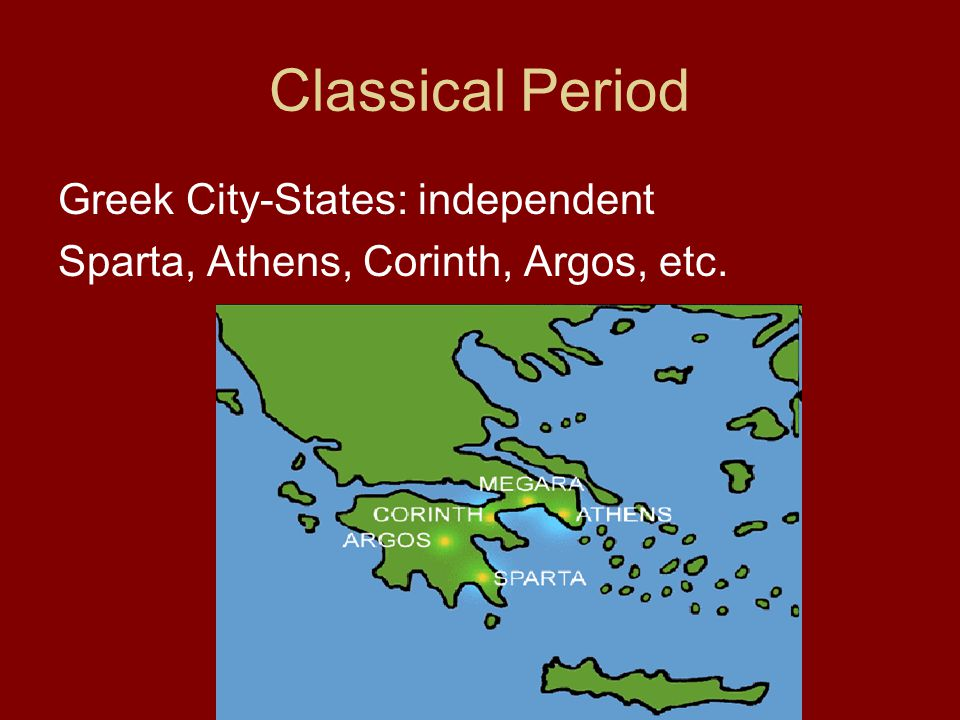 Classical Period Greek City-States: independent Sparta, Athens, Corinth, Argos, etc.