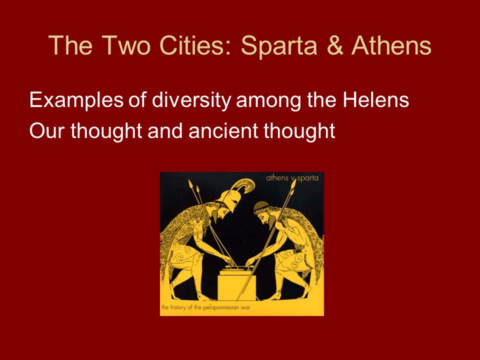 The Two Cities: Sparta & Athens Examples of diversity among the Helens Our thought and ancient thought