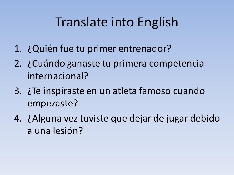 Translate into English 1.¿Quién fue tu primer entrenador? 2.¿Cuándo ganaste tu primera competencia internacional? 3.¿Te inspiraste en un atleta famoso