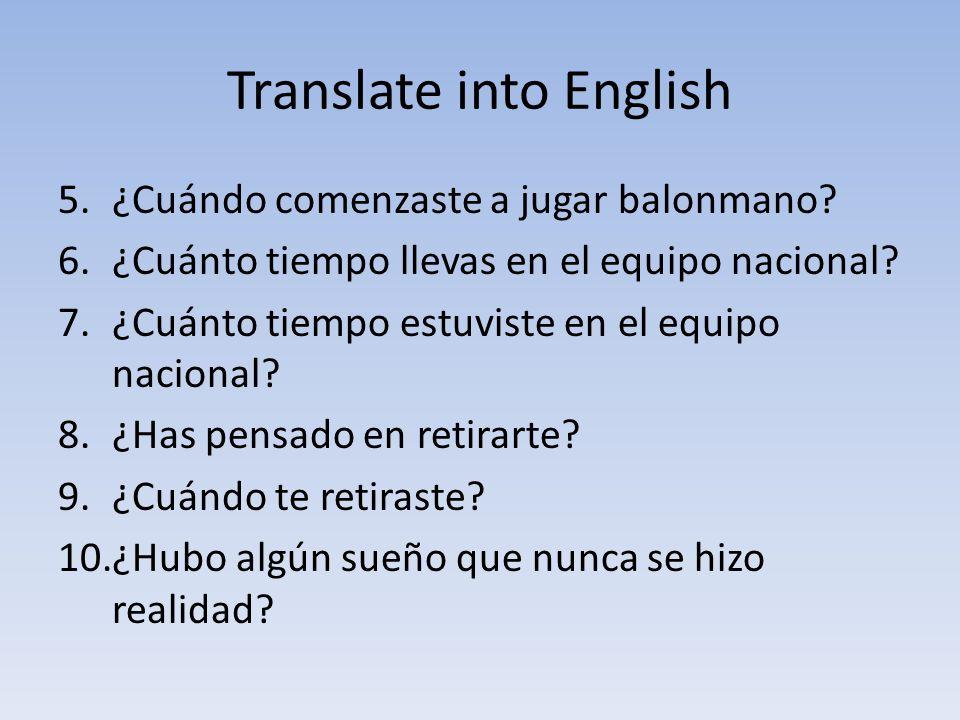 Translate into English 5.¿Cuándo comenzaste a jugar balonmano? 6.¿Cuánto tiempo llevas en el equipo nacional? 7.¿Cuánto tiempo estuviste en el equipo