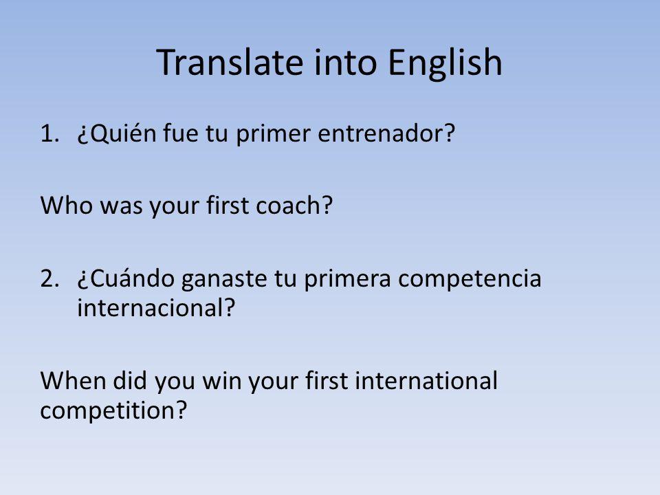 Translate into English 1.¿Quién fue tu primer entrenador? Who was your first coach? 2.¿Cuándo ganaste tu primera competencia internacional? When did y