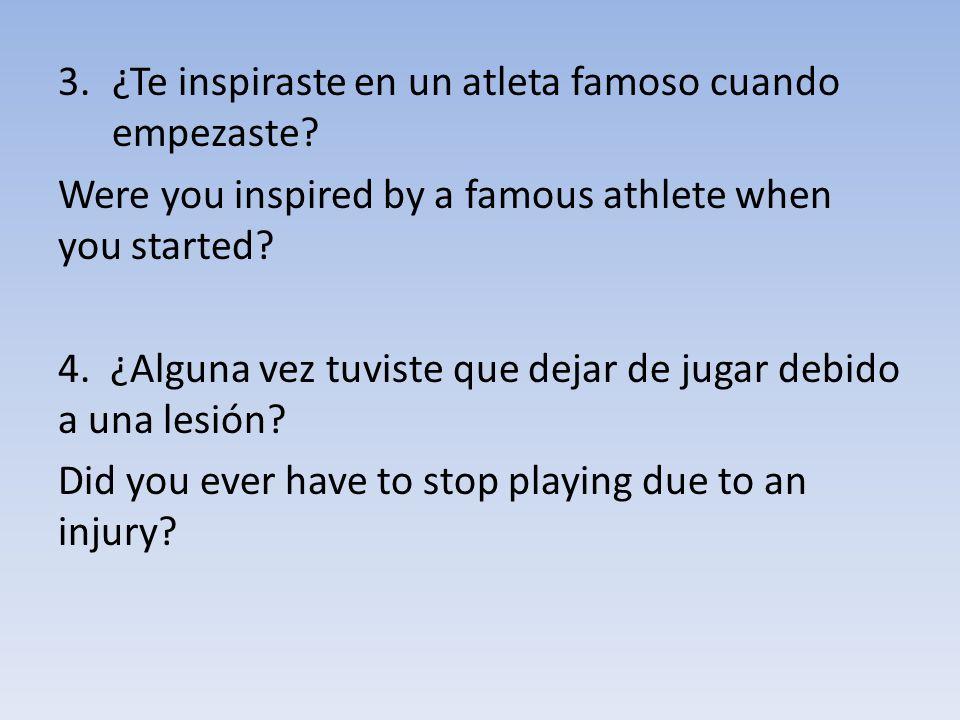 3.¿Te inspiraste en un atleta famoso cuando empezaste? Were you inspired by a famous athlete when you started? 4. ¿Alguna vez tuviste que dejar de jug