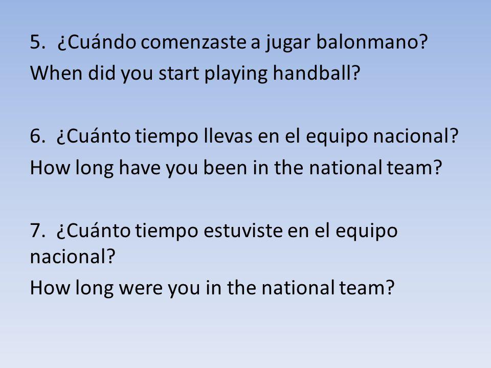 5.¿Cuándo comenzaste a jugar balonmano? When did you start playing handball? 6. ¿Cuánto tiempo llevas en el equipo nacional? How long have you been in