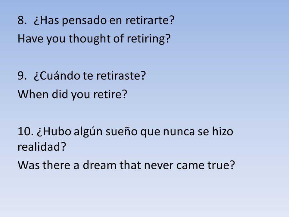 8.¿Has pensado en retirarte? Have you thought of retiring? 9.¿Cuándo te retiraste? When did you retire? 10. ¿Hubo algún sueño que nunca se hizo realid