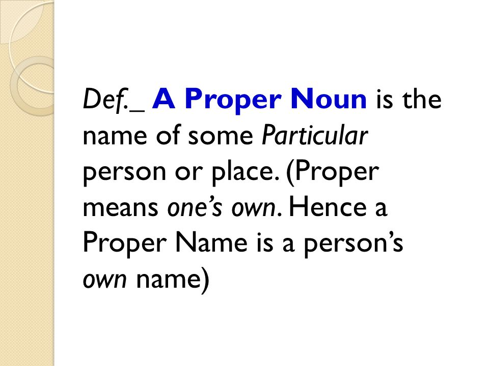 Def._ A Proper Noun is the name of some Particular person or place. (Proper means one's own. Hence a Proper Name is a person's own name)