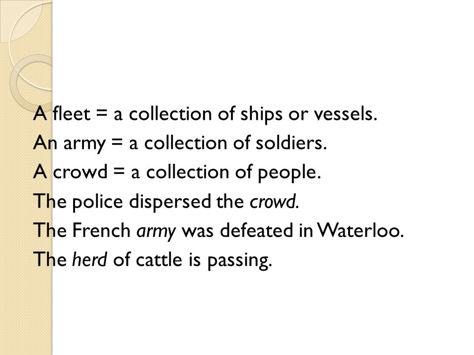 A fleet = a collection of ships or vessels. An army = a collection of soldiers. A crowd = a collection of people. The police dispersed the crowd. The