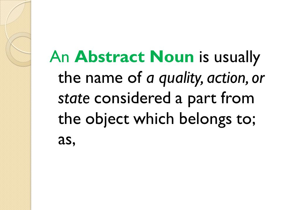 An Abstract Noun is usually the name of a quality, action, or state considered a part from the object which belongs to; as,