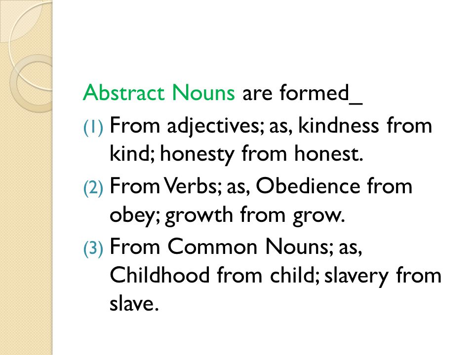 Abstract Nouns are formed_ (1) From adjectives; as, kindness from kind; honesty from honest. (2) From Verbs; as, Obedience from obey; growth from grow