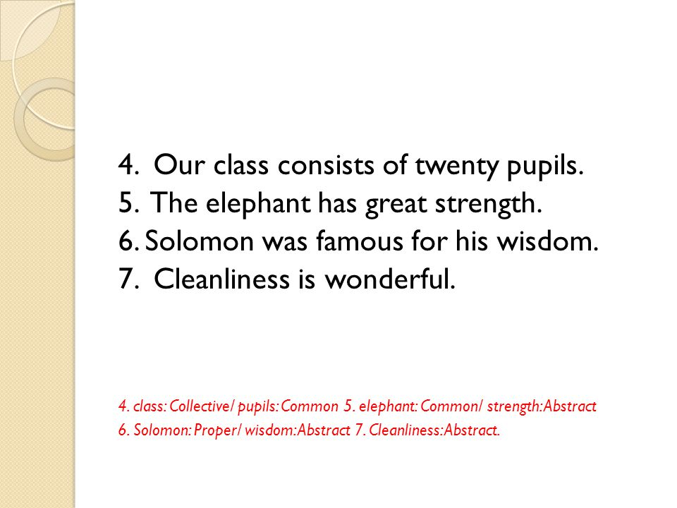 4. Our class consists of twenty pupils. 5. The elephant has great strength. 6. Solomon was famous for his wisdom. 7. Cleanliness is wonderful. 4. clas