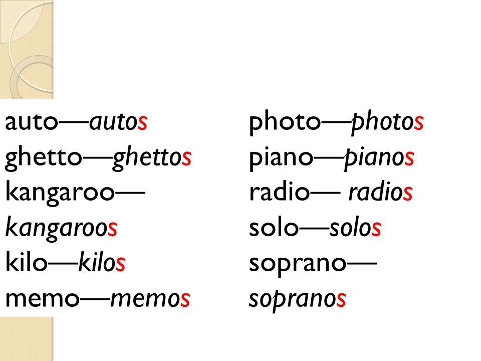 photo—photos piano—pianos radio— radios solo—solos soprano— sopranos auto—autos ghetto—ghettos kangaroo— kangaroos kilo—kilos memo—memos