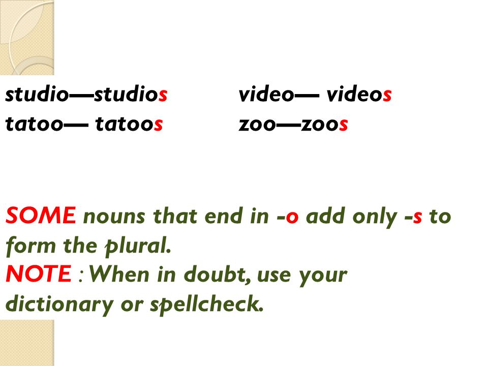 video— videos zoo—zoos studio—studios tatoo— tatoos SOME nouns that end in -o add only -s to form the plural.