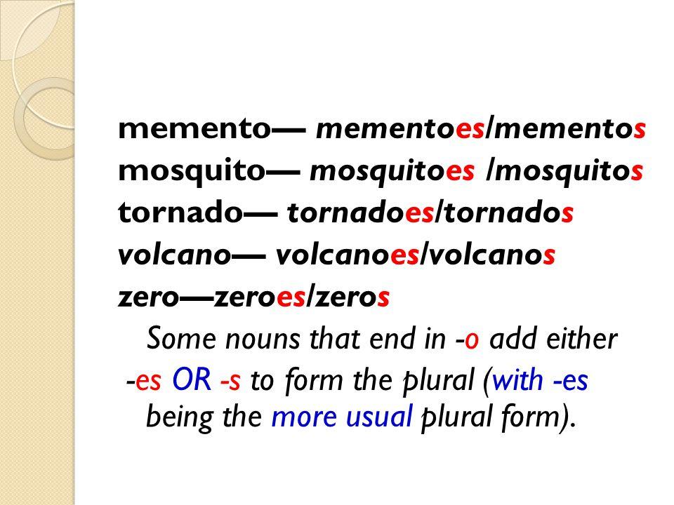 memento— mementoes/mementos mosquito— mosquitoes /mosquitos tornado— tornadoes/tornados volcano— volcanoes/volcanos zero—zeroes/zeros Some nouns that