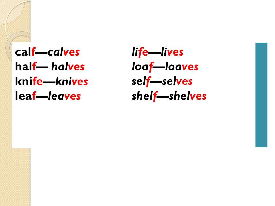 life—lives loaf—loaves self—selves shelf—shelves calf—calves half— halves knife—knives leaf—leaves