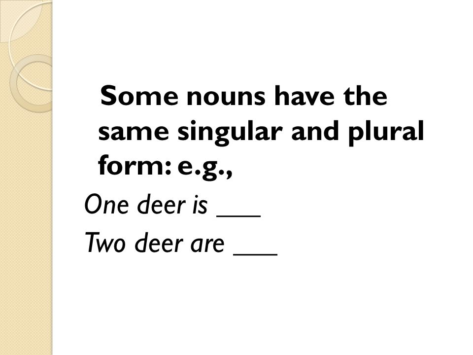 Some nouns have the same singular and plural form: e.g., One deer is ___ Two deer are ___